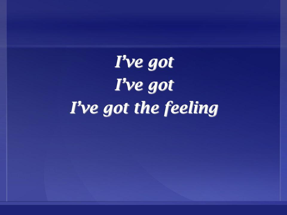 I've got I've got the feeling
