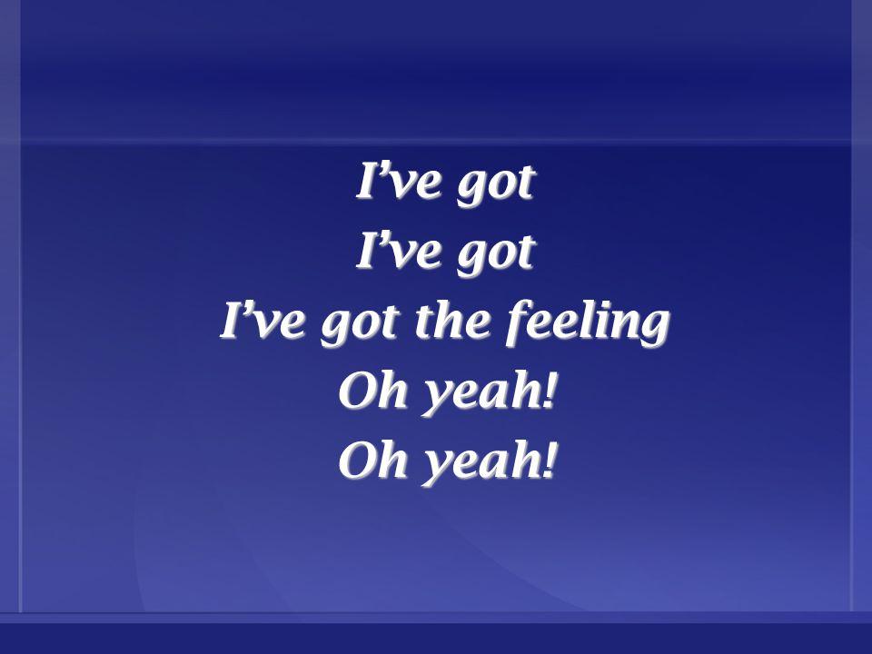 I've got I've got the feeling Oh yeah!