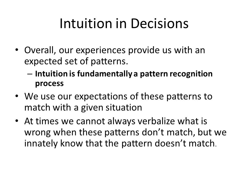 Intuition in Decisions Overall, our experiences provide us with an expected set of patterns. – Intuition is fundamentally a pattern recognition proces