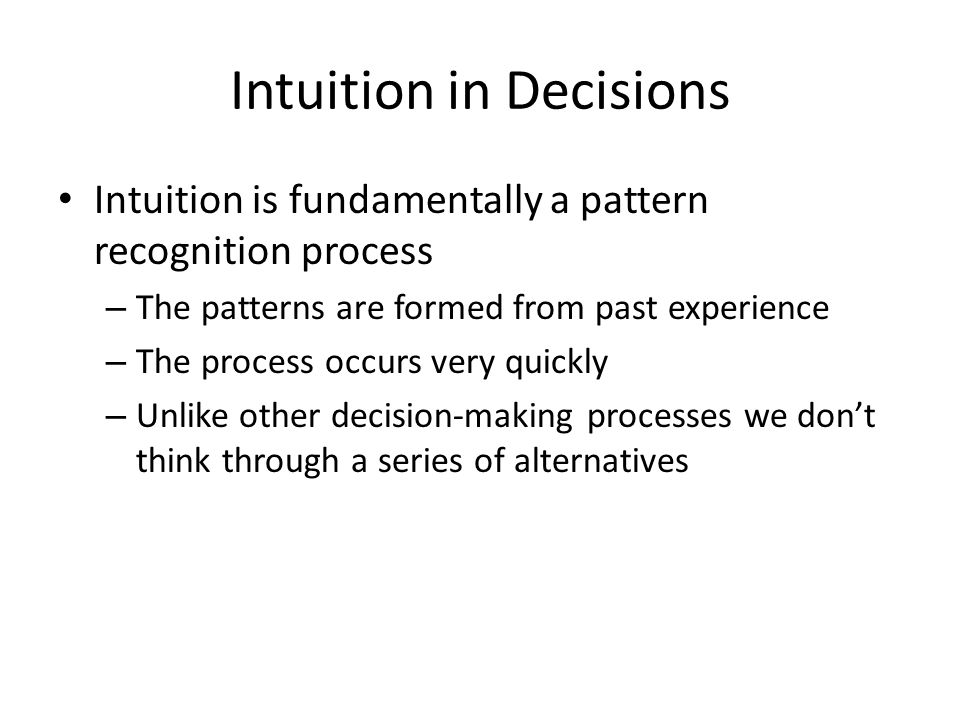 Intuition in Decisions Intuition is fundamentally a pattern recognition process – The patterns are formed from past experience – The process occurs ve