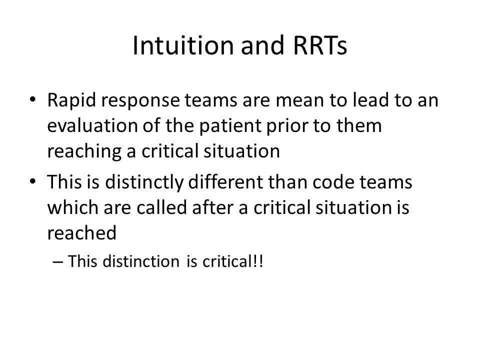 Intuition and RRTs Rapid response teams are mean to lead to an evaluation of the patient prior to them reaching a critical situation This is distinctl