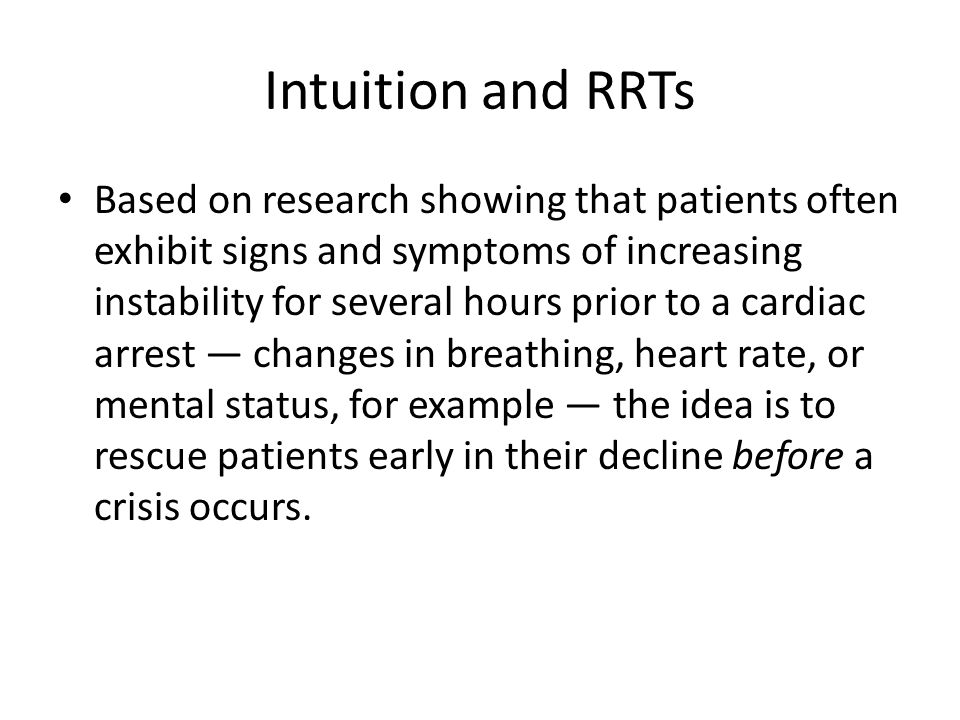 Intuition and RRTs Based on research showing that patients often exhibit signs and symptoms of increasing instability for several hours prior to a car