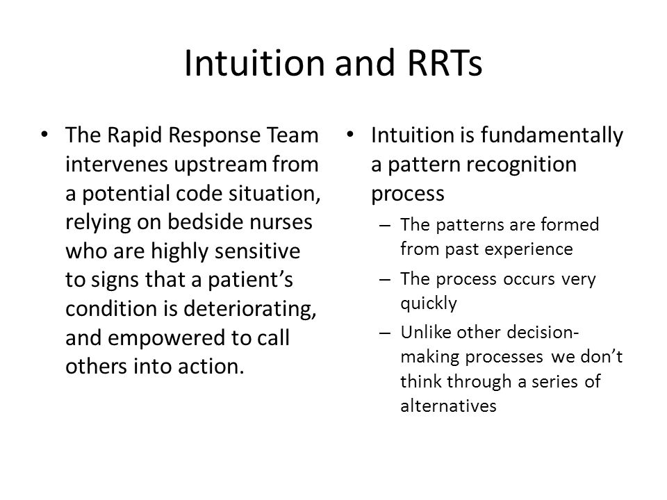 Intuition and RRTs The Rapid Response Team intervenes upstream from a potential code situation, relying on bedside nurses who are highly sensitive to
