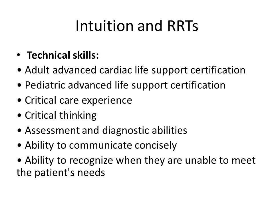 Intuition and RRTs Technical skills: Adult advanced cardiac life support certification Pediatric advanced life support certification Critical care exp