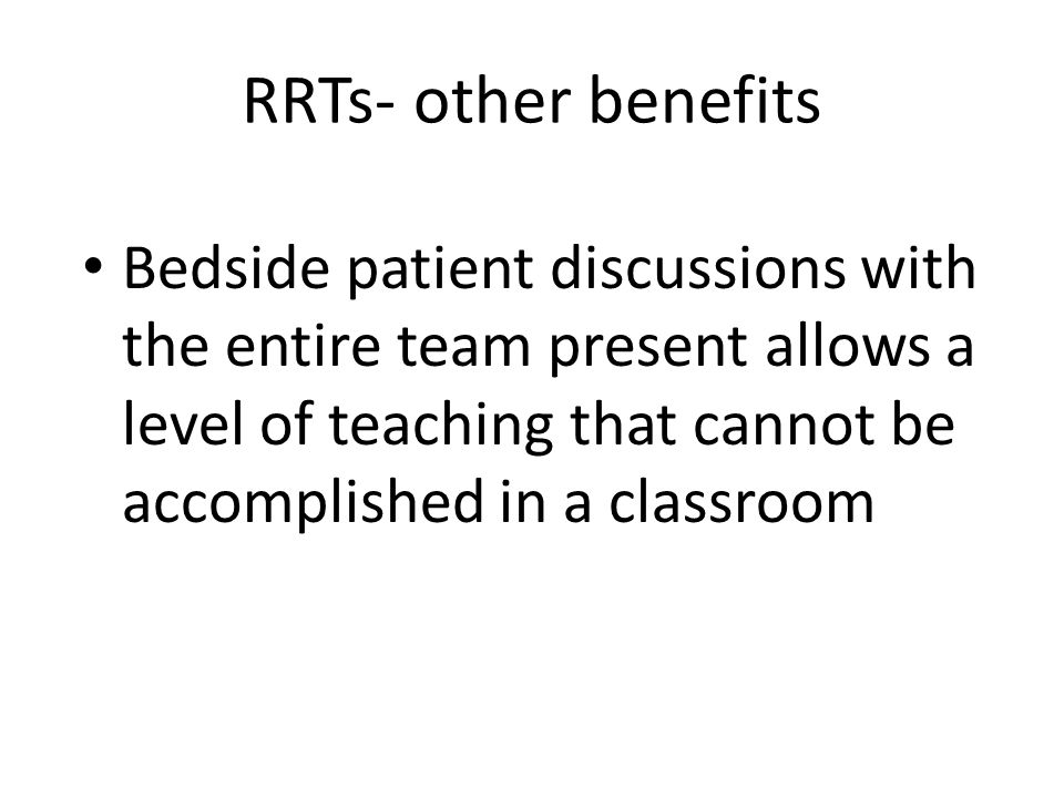 RRTs- other benefits Bedside patient discussions with the entire team present allows a level of teaching that cannot be accomplished in a classroom