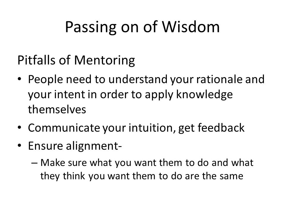 Passing on of Wisdom Pitfalls of Mentoring People need to understand your rationale and your intent in order to apply knowledge themselves Communicate