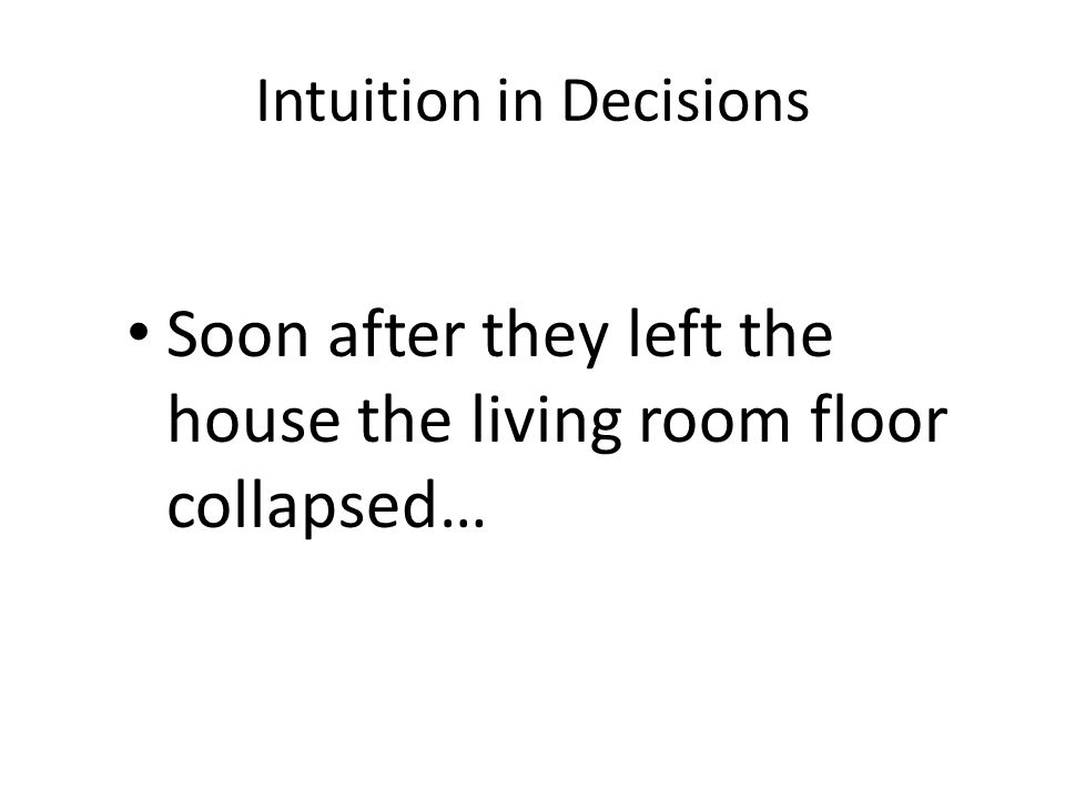 Intuition in Decisions Soon after they left the house the living room floor collapsed…