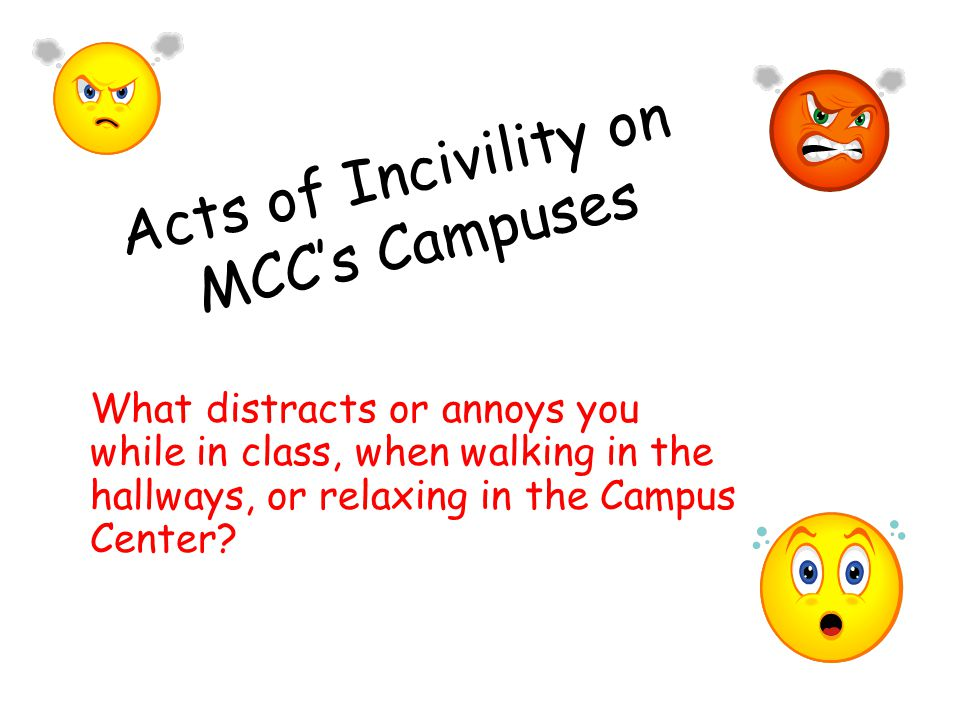 Acts of Incivility on MCC's Campuses What distracts or annoys you while in class, when walking in the hallways, or relaxing in the Campus Center?