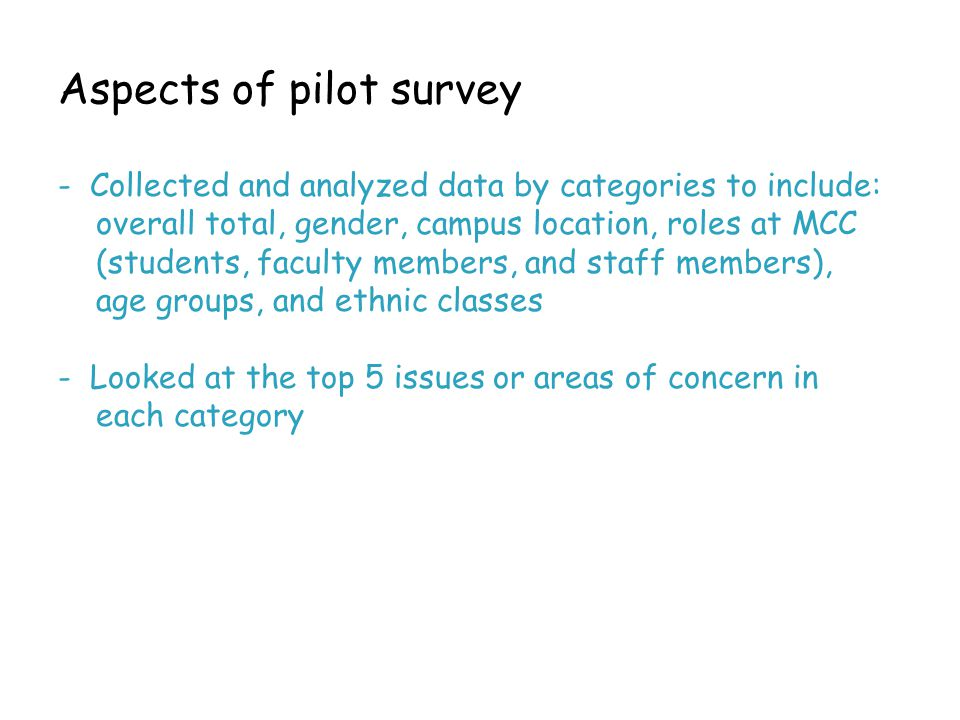 Aspects of pilot survey - Collected and analyzed data by categories to include: overall total, gender, campus location, roles at MCC (students, faculty members, and staff members), age groups, and ethnic classes - Looked at the top 5 issues or areas of concern in each category