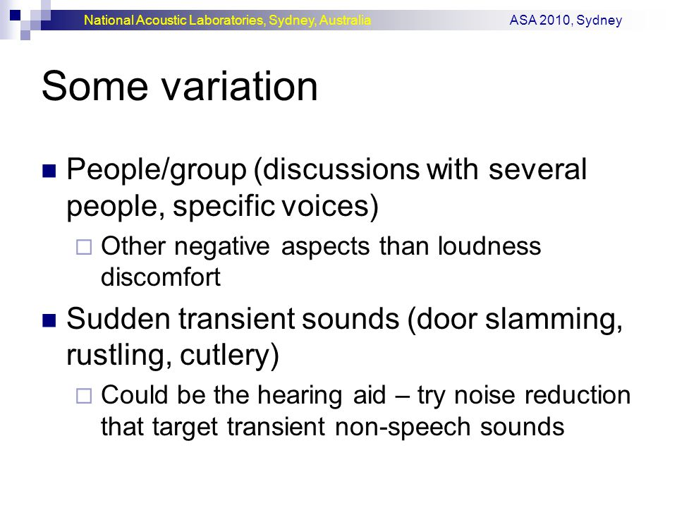 National Acoustic Laboratories, Sydney, Australia ASA 2010, Sydney Some variation People/group (discussions with several people, specific voices)  Other negative aspects than loudness discomfort Sudden transient sounds (door slamming, rustling, cutlery)  Could be the hearing aid – try noise reduction that target transient non-speech sounds