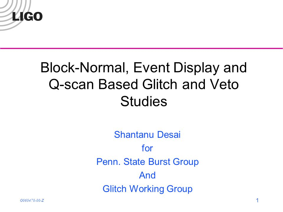 G060470-00-Z 1 Block-Normal, Event Display and Q-scan Based Glitch and Veto Studies Shantanu Desai for Penn.