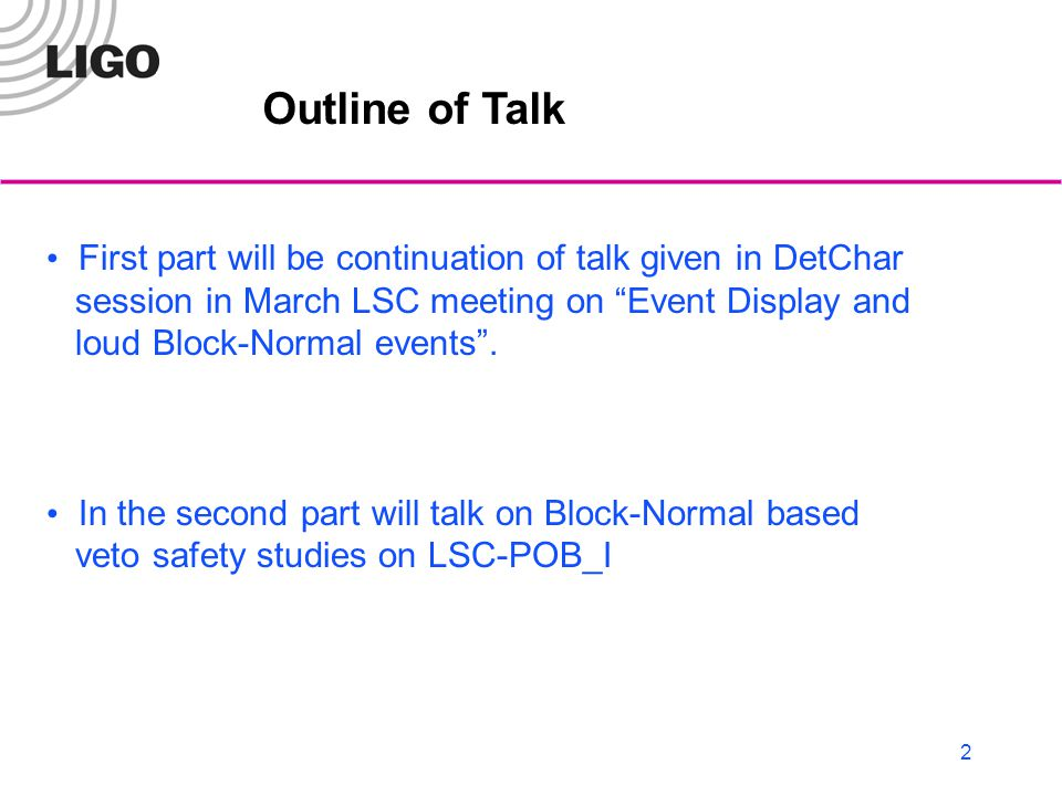 2 Outline of Talk First part will be continuation of talk given in DetChar session in March LSC meeting on Event Display and loud Block-Normal events .
