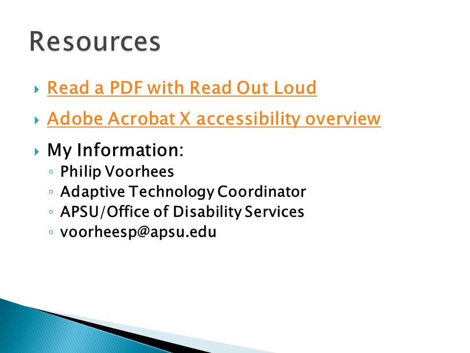  Read a PDF with Read Out Loud Read a PDF with Read Out Loud  Adobe Acrobat X accessibility overview Adobe Acrobat X accessibility overview  My Information: ◦ Philip Voorhees ◦ Adaptive Technology Coordinator ◦ APSU/Office of Disability Services ◦ voorheesp@apsu.edu