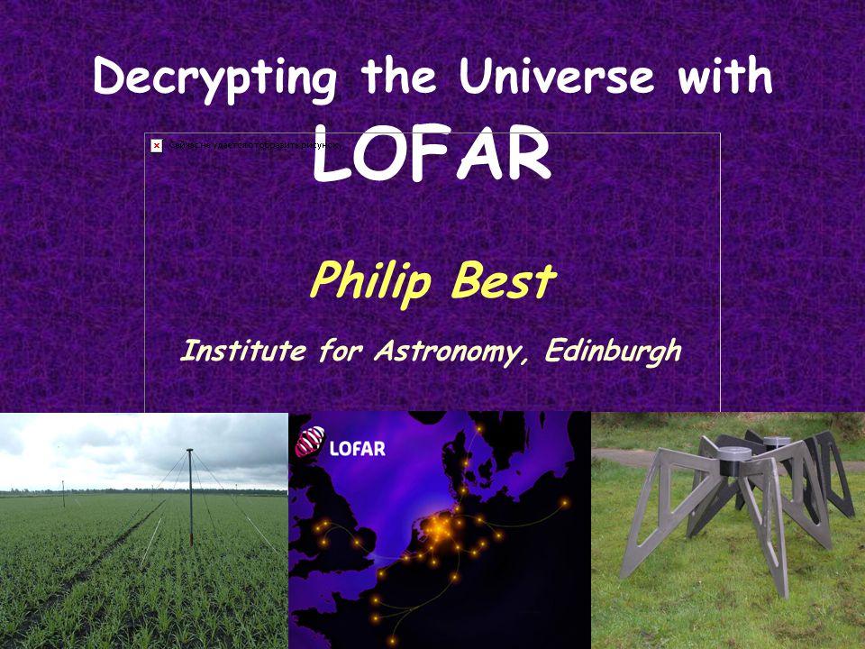 Decrypting the Universe with LOFAR Philip Best Institute for Astronomy, Edinburgh