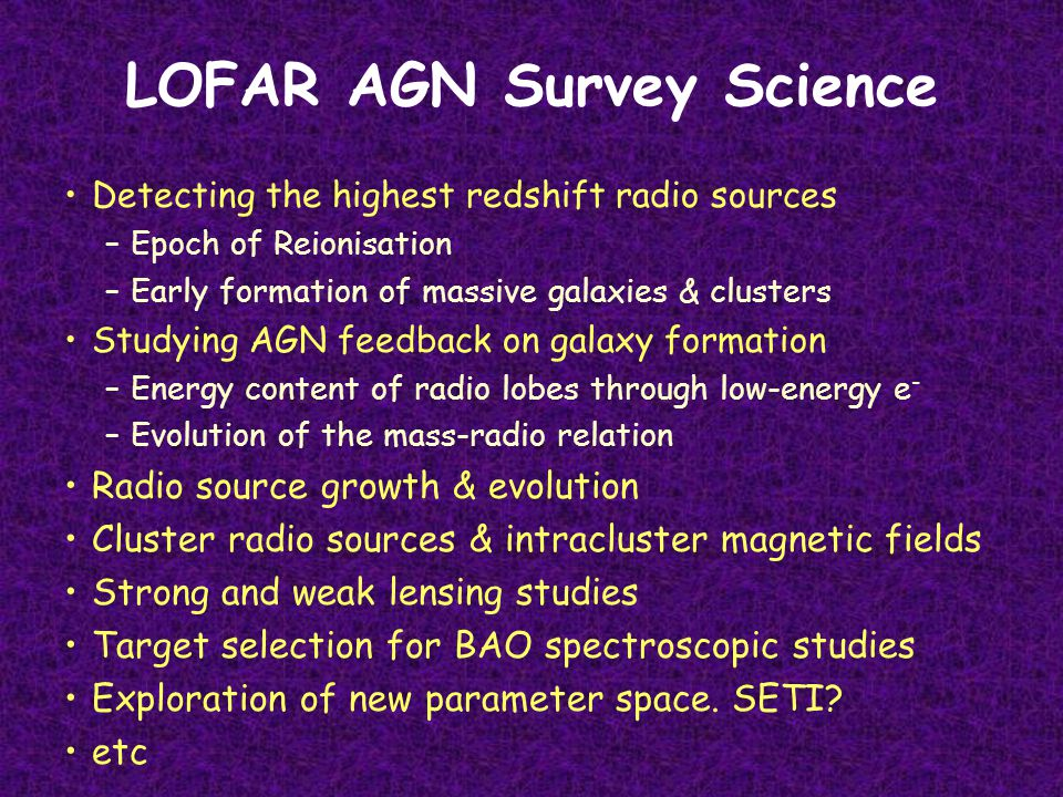 LOFAR AGN Survey Science Detecting the highest redshift radio sources –Epoch of Reionisation –Early formation of massive galaxies & clusters Studying AGN feedback on galaxy formation –Energy content of radio lobes through low-energy e - –Evolution of the mass-radio relation Radio source growth & evolution Cluster radio sources & intracluster magnetic fields Strong and weak lensing studies Target selection for BAO spectroscopic studies Exploration of new parameter space.
