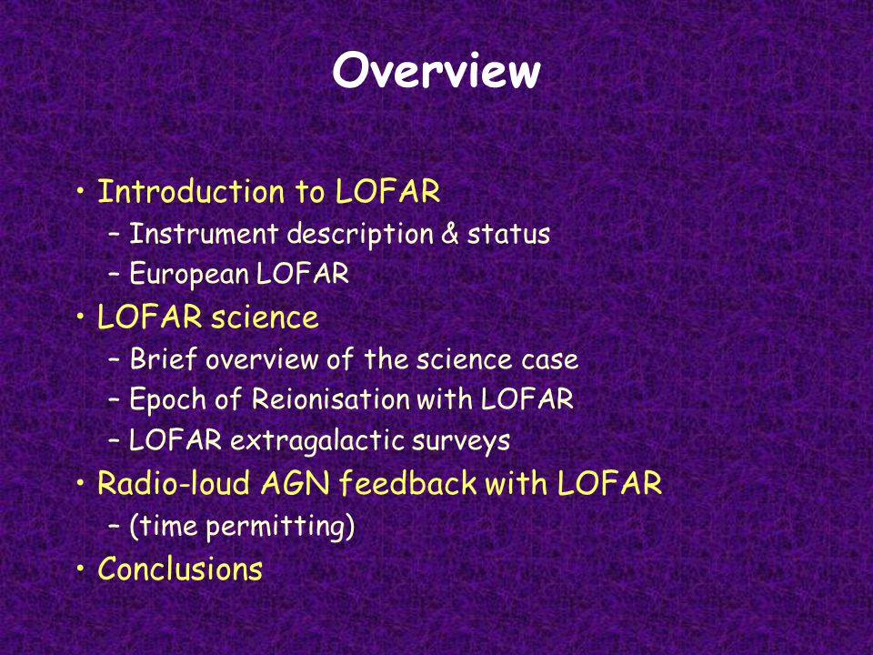 Overview Introduction to LOFAR –Instrument description & status –European LOFAR LOFAR science –Brief overview of the science case –Epoch of Reionisation with LOFAR –LOFAR extragalactic surveys Radio-loud AGN feedback with LOFAR –(time permitting) Conclusions