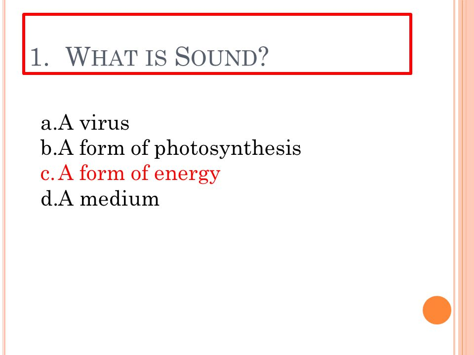 1. W HAT IS S OUND ? a.A virus b.A form of photosynthesis c.A form of energy d.A medium