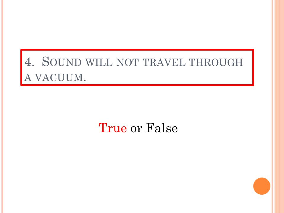 3. F OR SOUND TO TRAVEL IT MUST HAVE ______. a.A medium—gases, liquids or solids b.A vacuum c.Energy from the sun d.A large (Just a little joke—I hope
