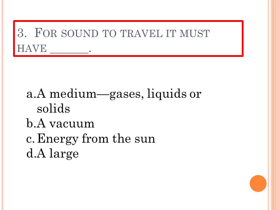 2. W HAT CAUSES SOUND ? a.Radiation b.Energy from the sun c.Movement in a vacuum d.Vibrations