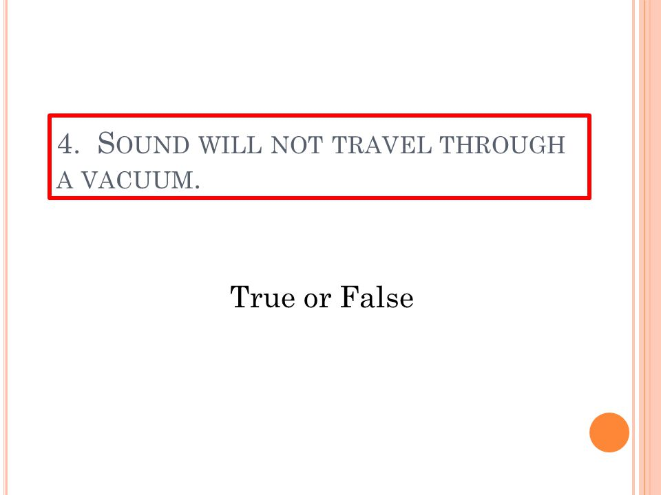 3. F OR SOUND TO TRAVEL IT MUST HAVE ______. a.A medium—gases, liquids or solids b.A vacuum c.Energy from the sun d.A large