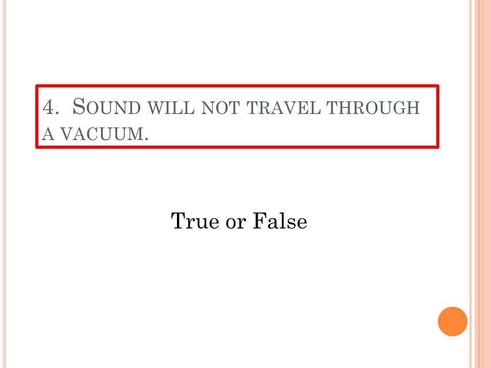 4. S OUND WILL NOT TRAVEL THROUGH A VACUUM. True or False
