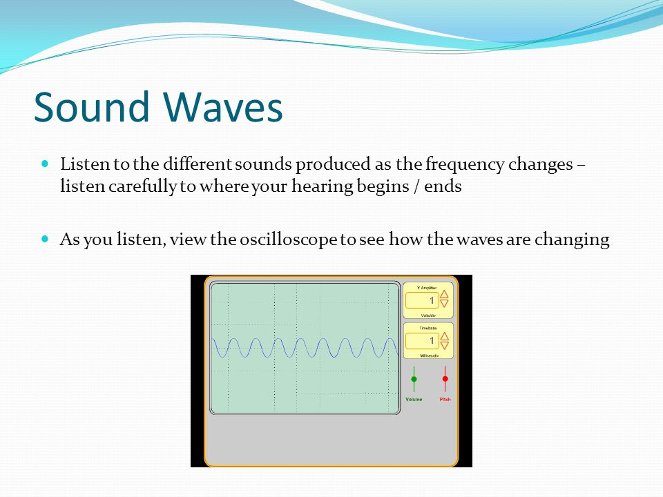 Sound Waves Listen to the different sounds produced as the frequency changes – listen carefully to where your hearing begins / ends As you listen, vie