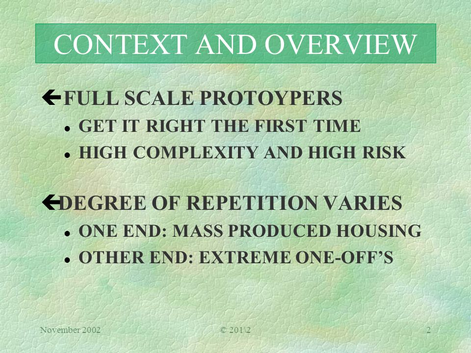 November 2002© 201\22 CONTEXT AND OVERVIEW ç FULL SCALE PROTOYPERS l GET IT RIGHT THE FIRST TIME l HIGH COMPLEXITY AND HIGH RISK çDEGREE OF REPETITION VARIES l ONE END: MASS PRODUCED HOUSING OTHER END: EXTREME ONE-OFF'S