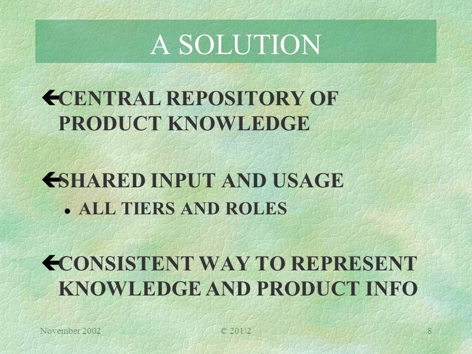 November 2002© 201\28 A SOLUTION çCENTRAL REPOSITORY OF PRODUCT KNOWLEDGE çSHARED INPUT AND USAGE l ALL TIERS AND ROLES çCONSISTENT WAY TO REPRESENT KNOWLEDGE AND PRODUCT INFO