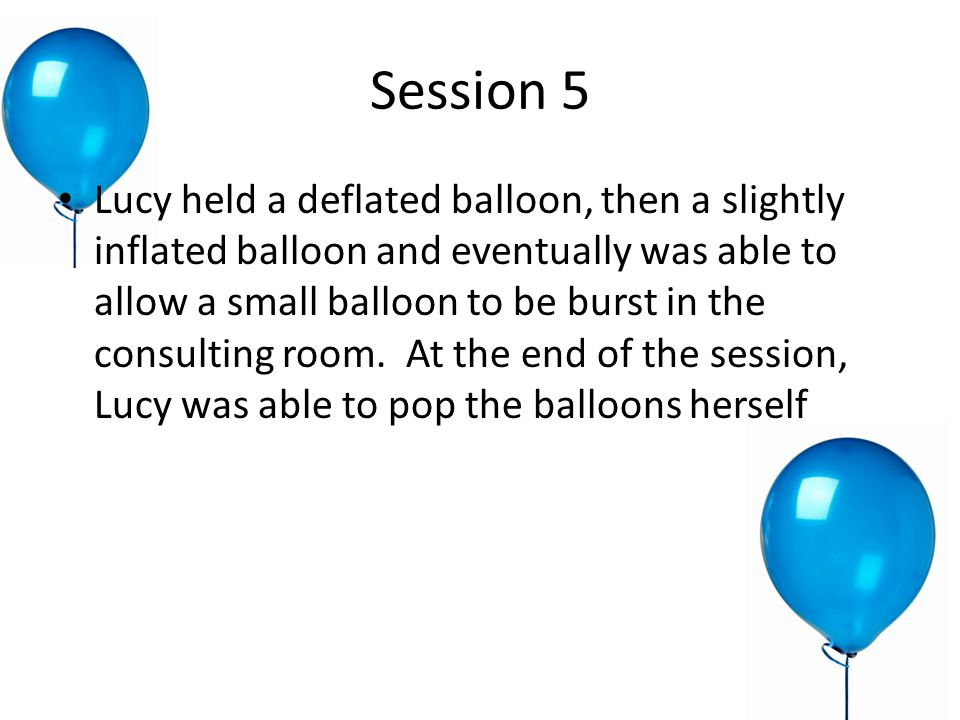Session 5 Lucy held a deflated balloon, then a slightly inflated balloon and eventually was able to allow a small balloon to be burst in the consulting room.