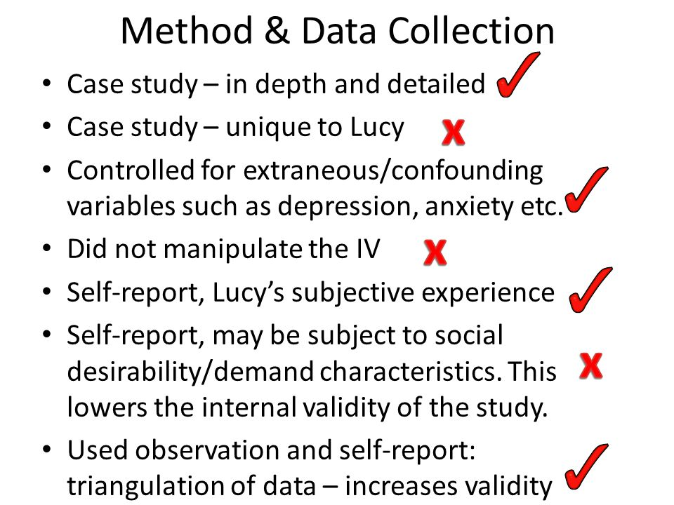 Method & Data Collection Case study – in depth and detailed Case study – unique to Lucy Controlled for extraneous/confounding variables such as depression, anxiety etc.