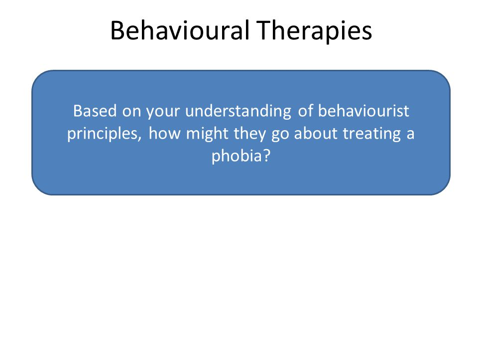Behavioural Therapies Based on your understanding of behaviourist principles, how might they go about treating a phobia