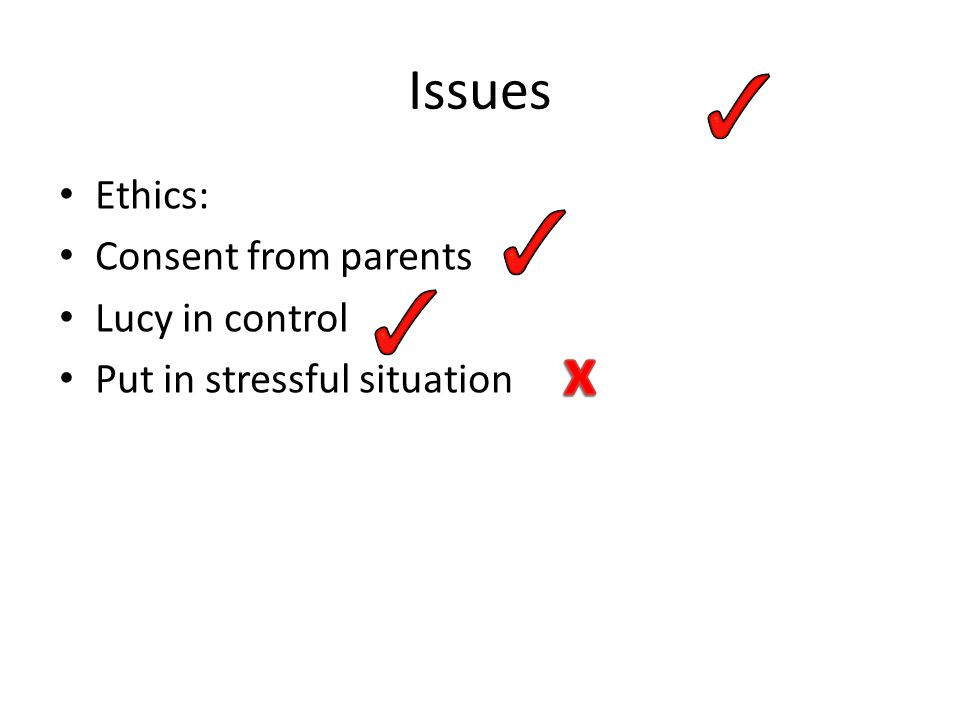 Issues Ethics: Consent from parents Lucy in control Put in stressful situation