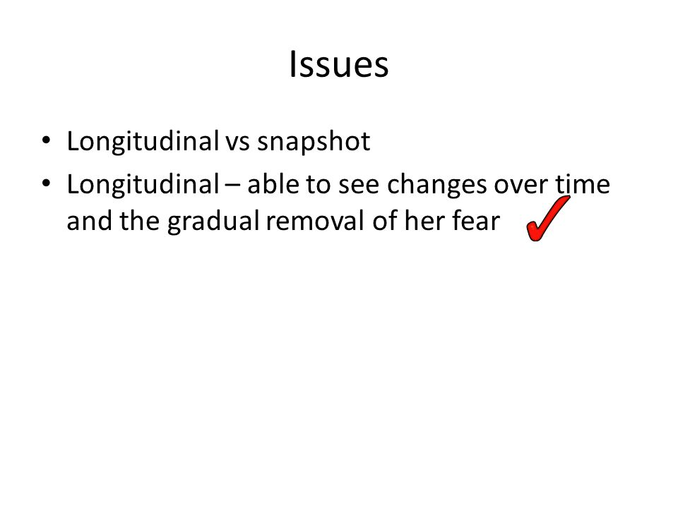 Issues Longitudinal vs snapshot Longitudinal – able to see changes over time and the gradual removal of her fear