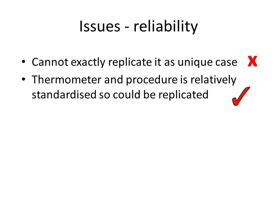 Issues - reliability Cannot exactly replicate it as unique case Thermometer and procedure is relatively standardised so could be replicated
