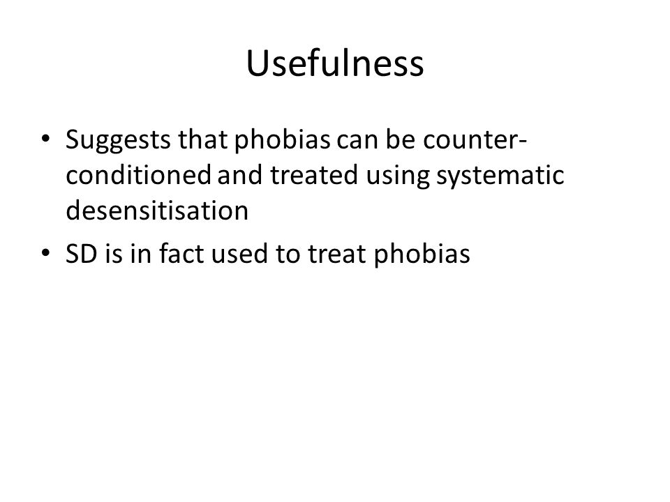 Usefulness Suggests that phobias can be counter- conditioned and treated using systematic desensitisation SD is in fact used to treat phobias