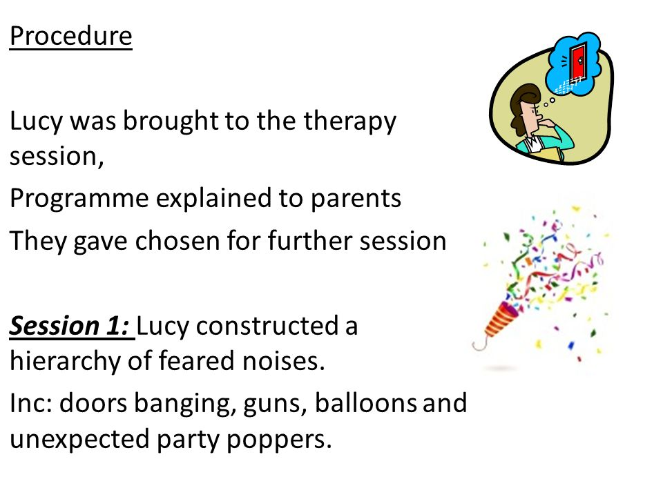 Procedure Lucy was brought to the therapy session, Programme explained to parents They gave chosen for further session Session 1: Lucy constructed a hierarchy of feared noises.