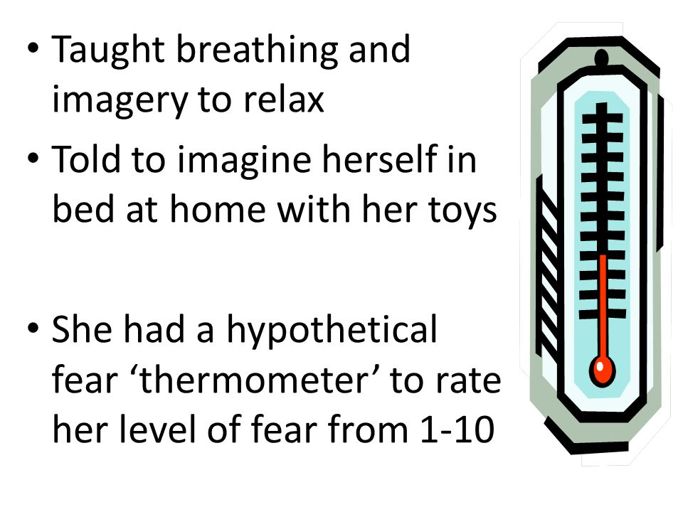 Taught breathing and imagery to relax Told to imagine herself in bed at home with her toys She had a hypothetical fear 'thermometer' to rate her level of fear from 1-10