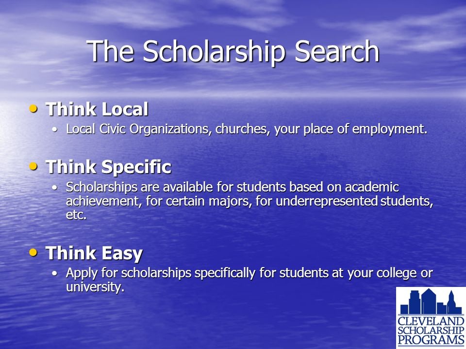 The Scholarship Search Can be merit based, need based or a combination of both Can be merit based, need based or a combination of both Students should always contact schools in regards to deadlines & requirements Students should always contact schools in regards to deadlines & requirements Outside scholarship searches should begin local and work their way out Outside scholarship searches should begin local and work their way out