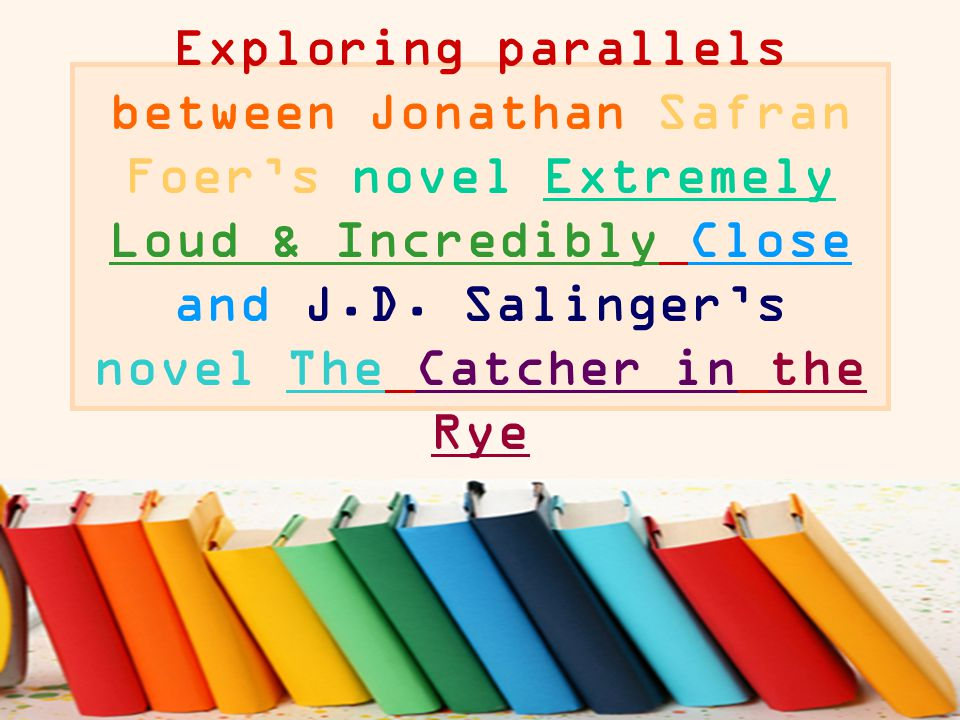 Exploring parallels between Jonathan Safran Foer's novel Extremely Loud & Incredibly Close and J.D. Salinger's novel The Catcher in the Rye