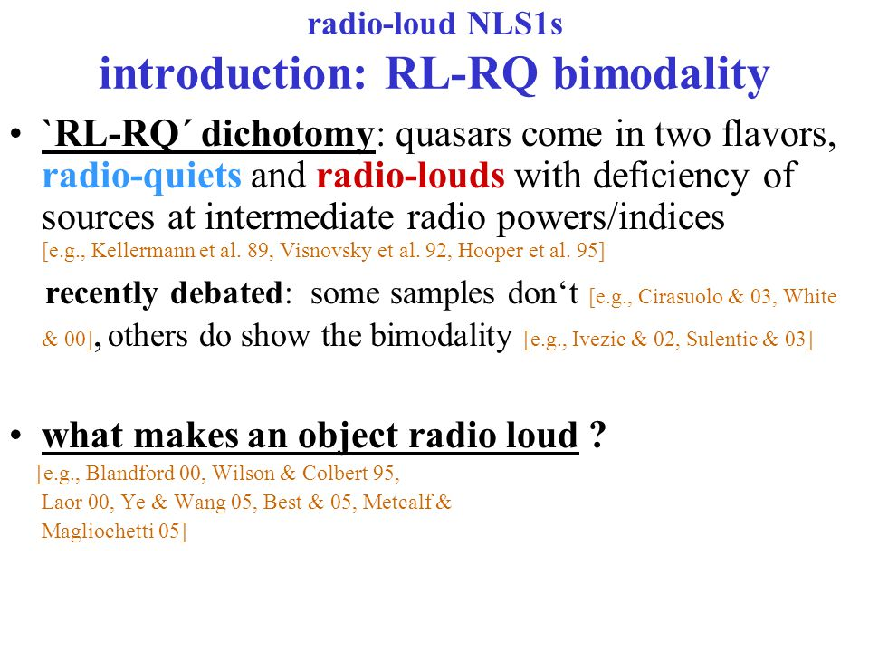 radio-loud NLS1s introduction: RL-RQ bimodality `RL-RQ´ dichotomy: quasars come in two flavors, radio-quiets and radio-louds with deficiency of sources at intermediate radio powers/indices [e.g., Kellermann et al.