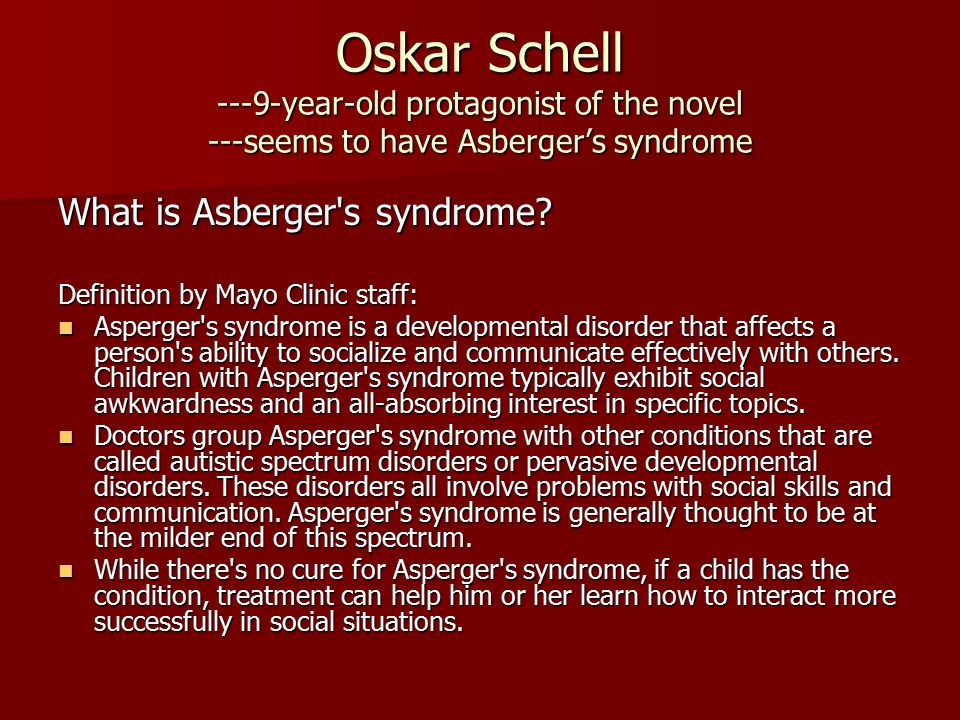 Oskar Schell ---9-year-old protagonist of the novel ---seems to have Asberger's syndrome What is Asberger's syndrome? Definition by Mayo Clinic staff: