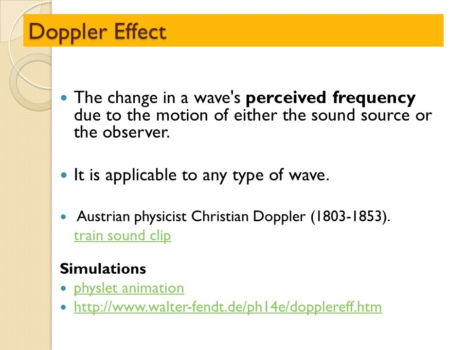 Doppler Effect The change in a wave's perceived frequency due to the motion of either the sound source or the observer. It is applicable to any type o