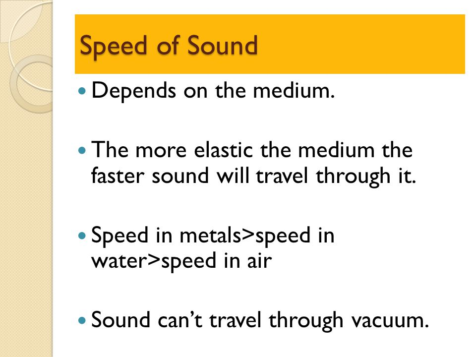 Speed of Sound Depends on the medium. The more elastic the medium the faster sound will travel through it. Speed in metals>speed in water>speed in air
