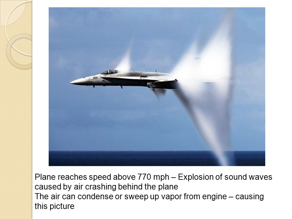 Plane reaches speed above 770 mph – Explosion of sound waves caused by air crashing behind the plane The air can condense or sweep up vapor from engin