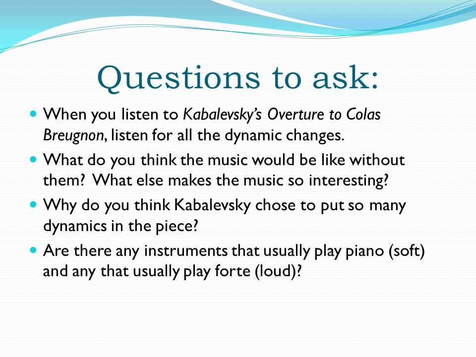 Questions to ask: When you listen to Kabalevsky's Overture to Colas Breugnon, listen for all the dynamic changes.