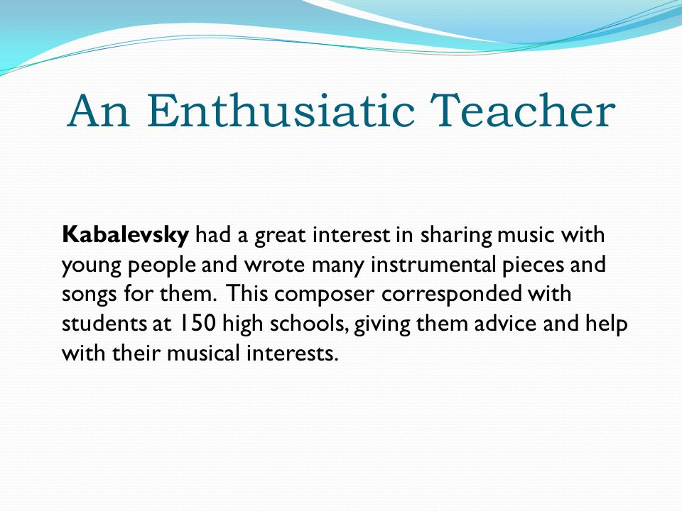 An Enthusiatic Teacher Kabalevsky had a great interest in sharing music with young people and wrote many instrumental pieces and songs for them.