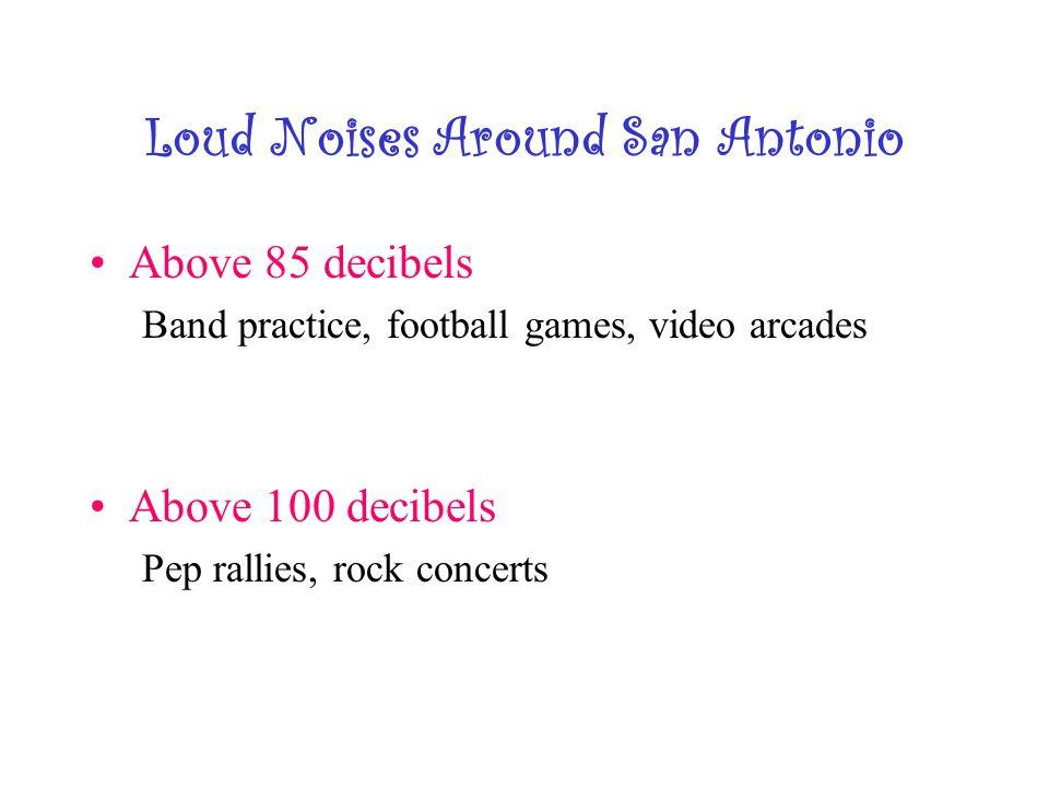 Loud Noises Around San Antonio Above 85 decibels Band practice, football games, video arcades Above 100 decibels Pep rallies, rock concerts