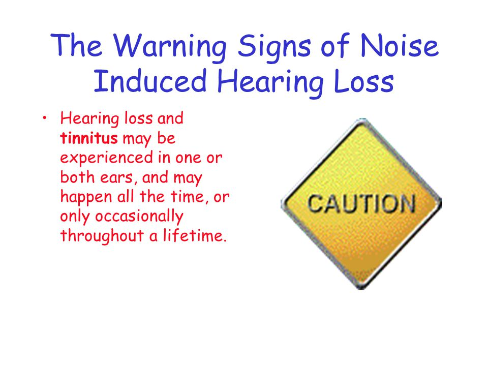 The Warning Signs of Noise Induced Hearing Loss Hearing loss and tinnitus may be experienced in one or both ears, and may happen all the time, or only occasionally throughout a lifetime.