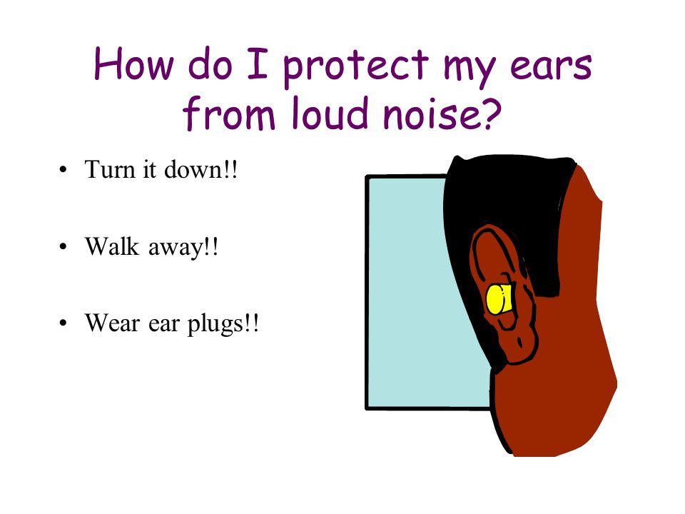 How do I protect my ears from loud noise Turn it down!! Walk away!! Wear ear plugs!!