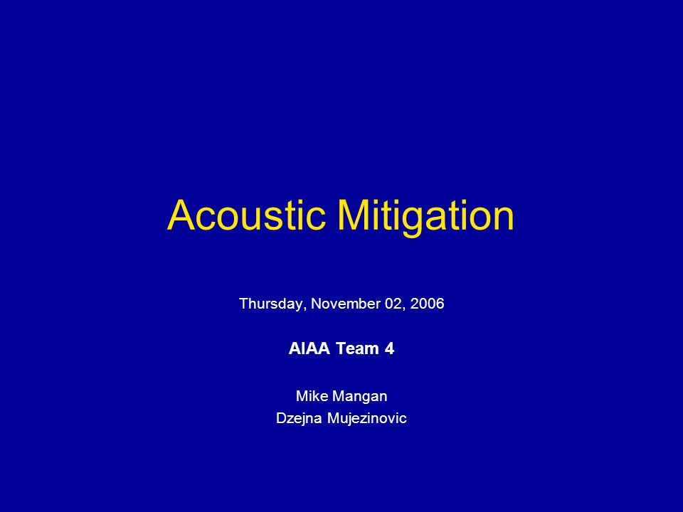 Acoustic Mitigation Thursday, November 02, 2006 AIAA Team 4 Mike Mangan Dzejna Mujezinovic